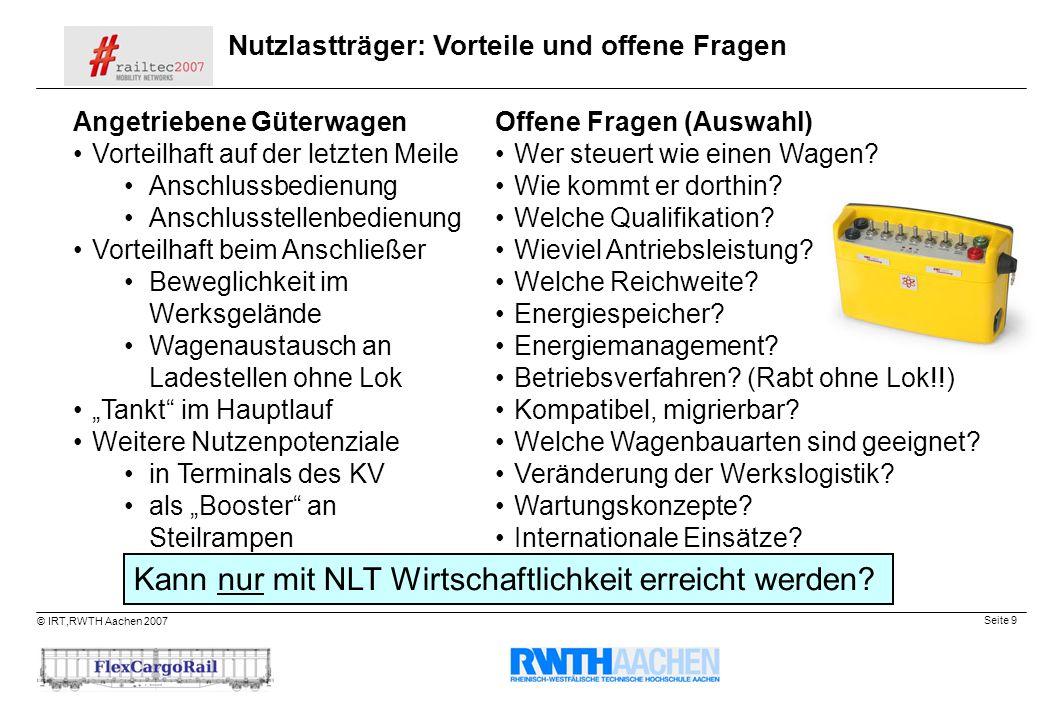Seite 9 © IRT,RWTH Aachen 2007 Nutzlastträger: Vorteile und offene Fragen Angetriebene Güterwagen Vorteilhaft auf der letzten Meile Anschlussbedienung
