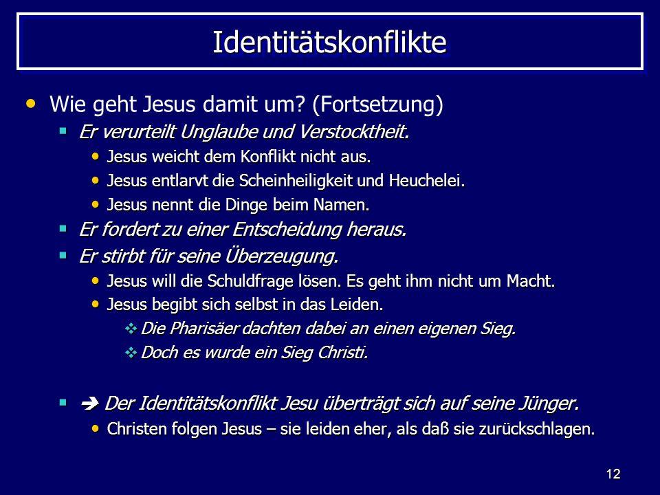 12 IdentitätskonflikteIdentitätskonflikte Wie geht Jesus damit um? (Fortsetzung) Er verurteilt Unglaube und Verstocktheit. Er verurteilt Unglaube und