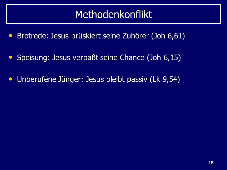 18 MethodenkonfliktMethodenkonflikt Brotrede: Jesus brüskiert seine Zuhörer (Joh 6,61) Speisung: Jesus verpaßt seine Chance (Joh 6,15) Unberufene Jüng