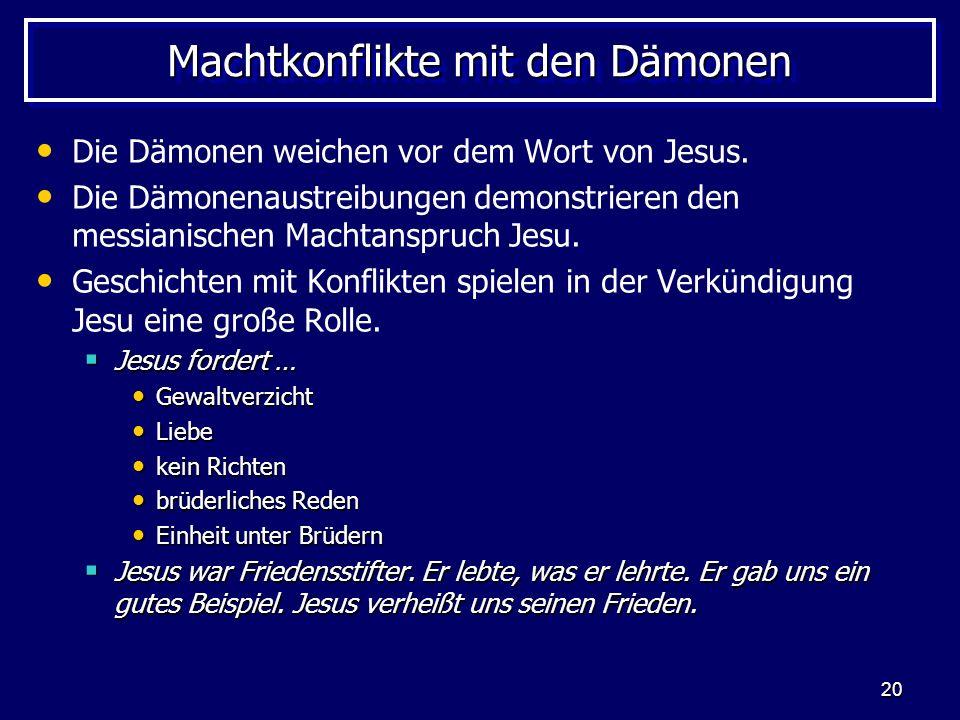 20 Machtkonflikte mit den Dämonen Die Dämonen weichen vor dem Wort von Jesus. Die Dämonenaustreibungen demonstrieren den messianischen Machtanspruch J