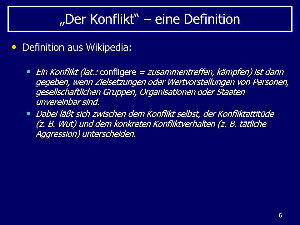 6 Der Konflikt – eine Definition Definition aus Wikipedia: Ein Konflikt (lat.: confligere = zusammentreffen, kämpfen) ist dann gegeben, wenn Zielsetzu