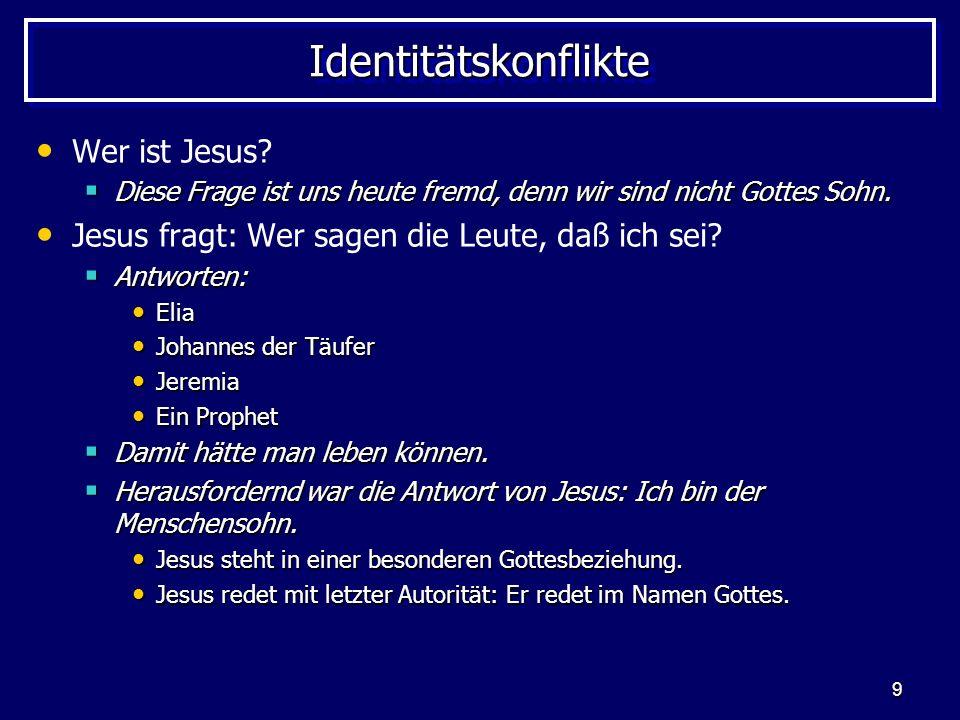 9 IdentitätskonflikteIdentitätskonflikte Wer ist Jesus? Diese Frage ist uns heute fremd, denn wir sind nicht Gottes Sohn. Diese Frage ist uns heute fr