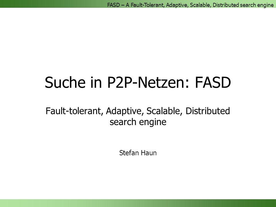 FASD – A Fault-Tolerant, Adaptive, Scalable, Distributed search engine Suche in P2P-Netzen: FASD Fault-tolerant, Adaptive, Scalable, Distributed search engine Stefan Haun