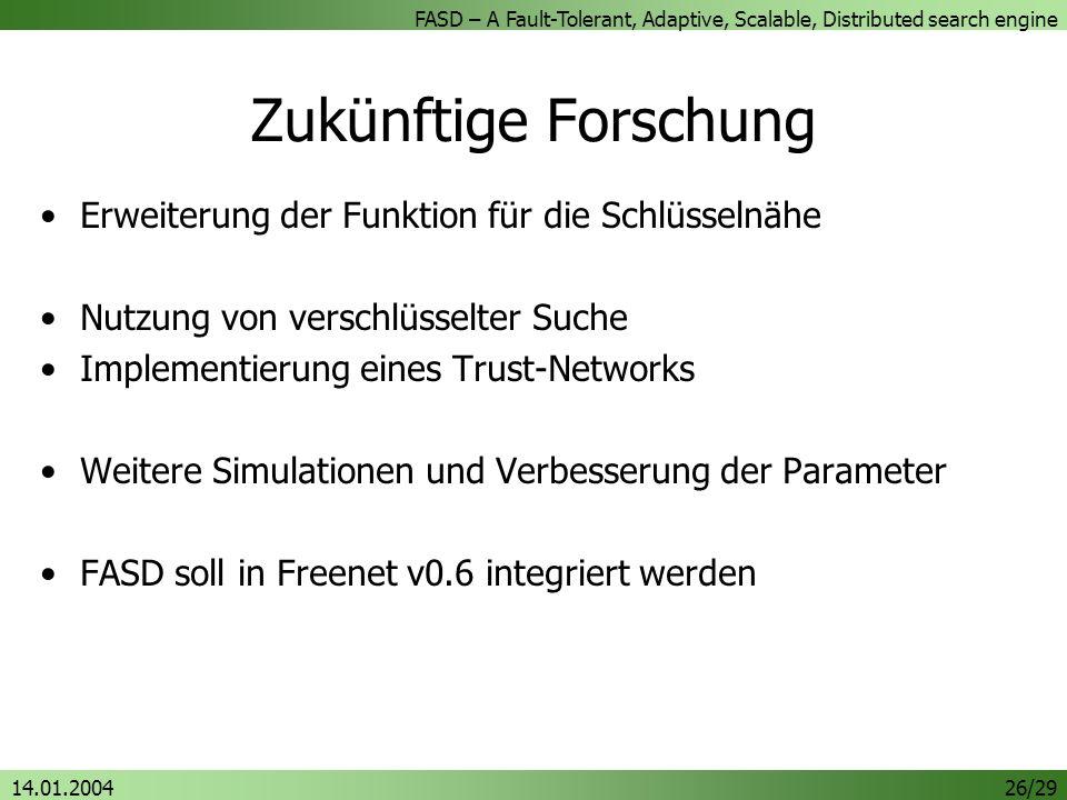 FASD – A Fault-Tolerant, Adaptive, Scalable, Distributed search engine 14.01.200426/29 Zukünftige Forschung Erweiterung der Funktion für die Schlüsselnähe Nutzung von verschlüsselter Suche Implementierung eines Trust-Networks Weitere Simulationen und Verbesserung der Parameter FASD soll in Freenet v0.6 integriert werden