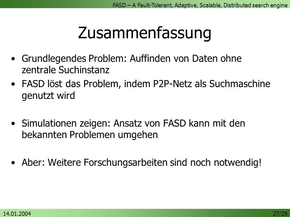 FASD – A Fault-Tolerant, Adaptive, Scalable, Distributed search engine 14.01.200427/29 Zusammenfassung Grundlegendes Problem: Auffinden von Daten ohne zentrale Suchinstanz FASD löst das Problem, indem P2P-Netz als Suchmaschine genutzt wird Simulationen zeigen: Ansatz von FASD kann mit den bekannten Problemen umgehen Aber: Weitere Forschungsarbeiten sind noch notwendig!
