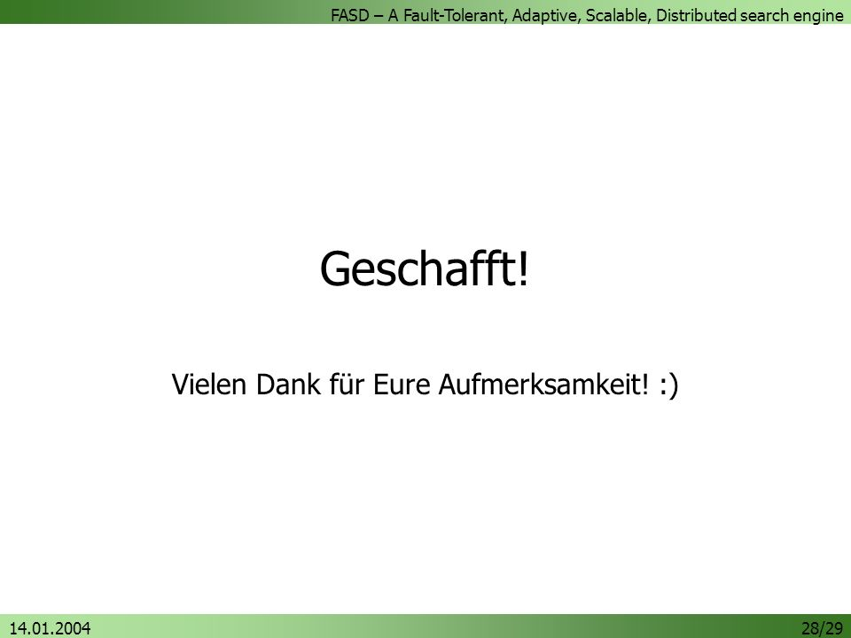 FASD – A Fault-Tolerant, Adaptive, Scalable, Distributed search engine 14.01.200428/29 Geschafft.