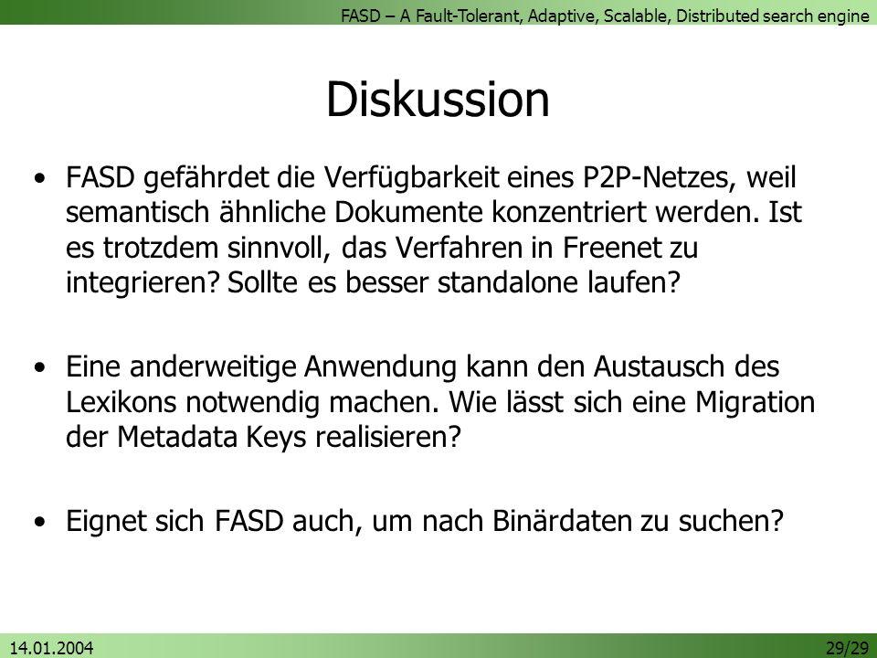 FASD – A Fault-Tolerant, Adaptive, Scalable, Distributed search engine 14.01.200429/29 Diskussion FASD gefährdet die Verfügbarkeit eines P2P-Netzes, weil semantisch ähnliche Dokumente konzentriert werden.