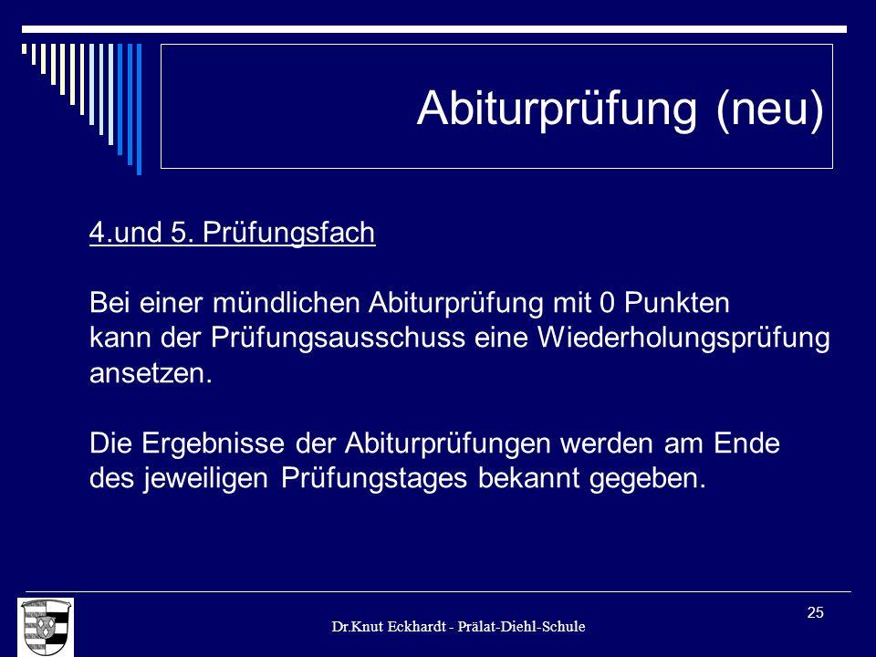 Dr.Knut Eckhardt - Prälat-Diehl-Schule 25 Abiturprüfung (neu) 4.und 5. Prüfungsfach Bei einer mündlichen Abiturprüfung mit 0 Punkten kann der Prüfungs