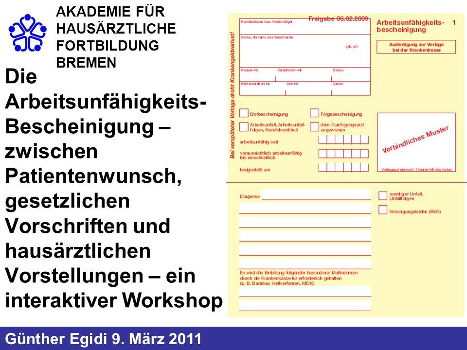Die Arbeitsunfähigkeits- Bescheinigung – zwischen Patientenwunsch, gesetzlichen Vorschriften und hausärztlichen Vorstellungen – ein interaktiver Workshop Günther Egidi 9.