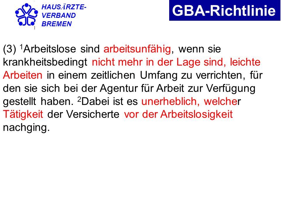 HAUS Ä RZTE- VERBAND BREMEN GBA-Richtlinie (3) 1 Arbeitslose sind arbeitsunfähig, wenn sie krankheitsbedingt nicht mehr in der Lage sind, leichte Arbe
