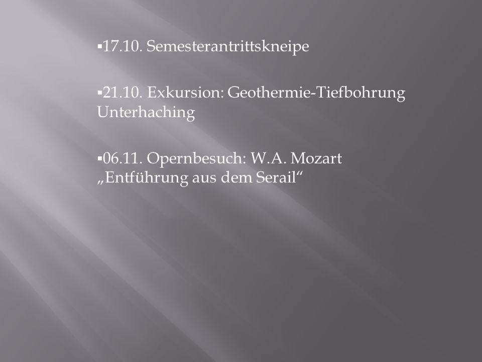 17.10. Semesterantrittskneipe 21.10. Exkursion: Geothermie-Tiefbohrung Unterhaching 06.11. Opernbesuch: W.A. Mozart Entführung aus dem Serail