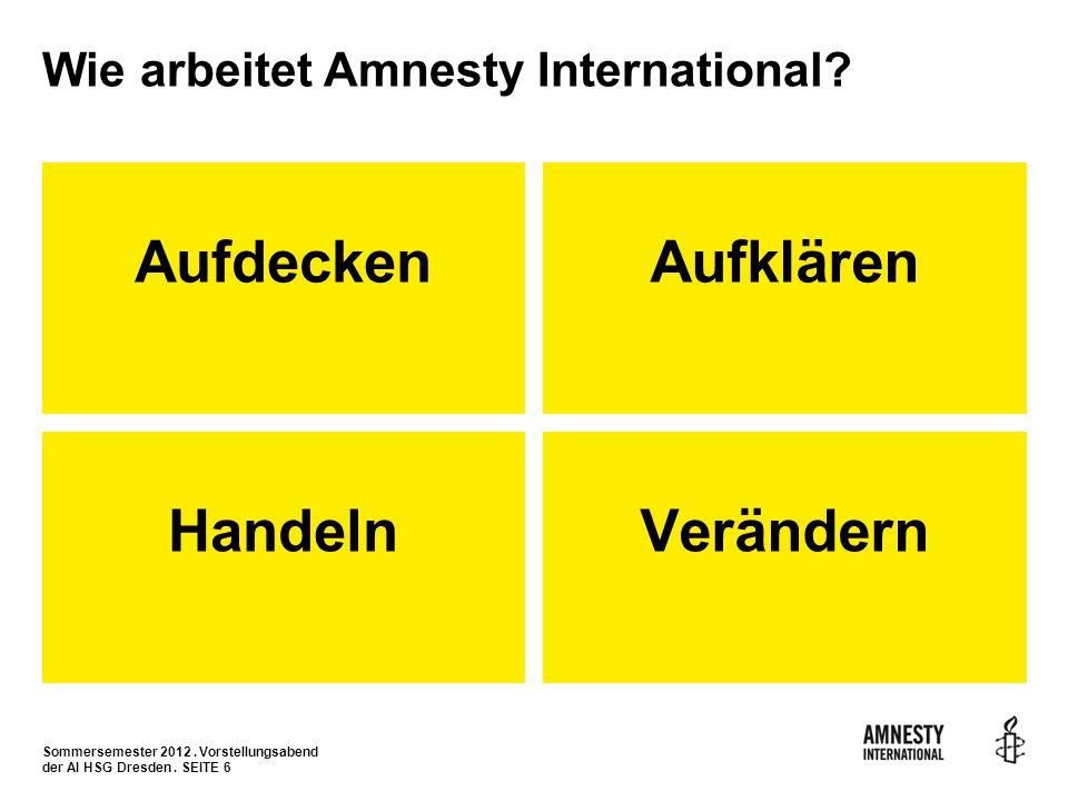 Sommersemester 2012. Vorstellungsabend der AI HSG Dresden. SEITE 6 Wie arbeitet Amnesty International? Aufdecken HandelnVerändern Aufklären