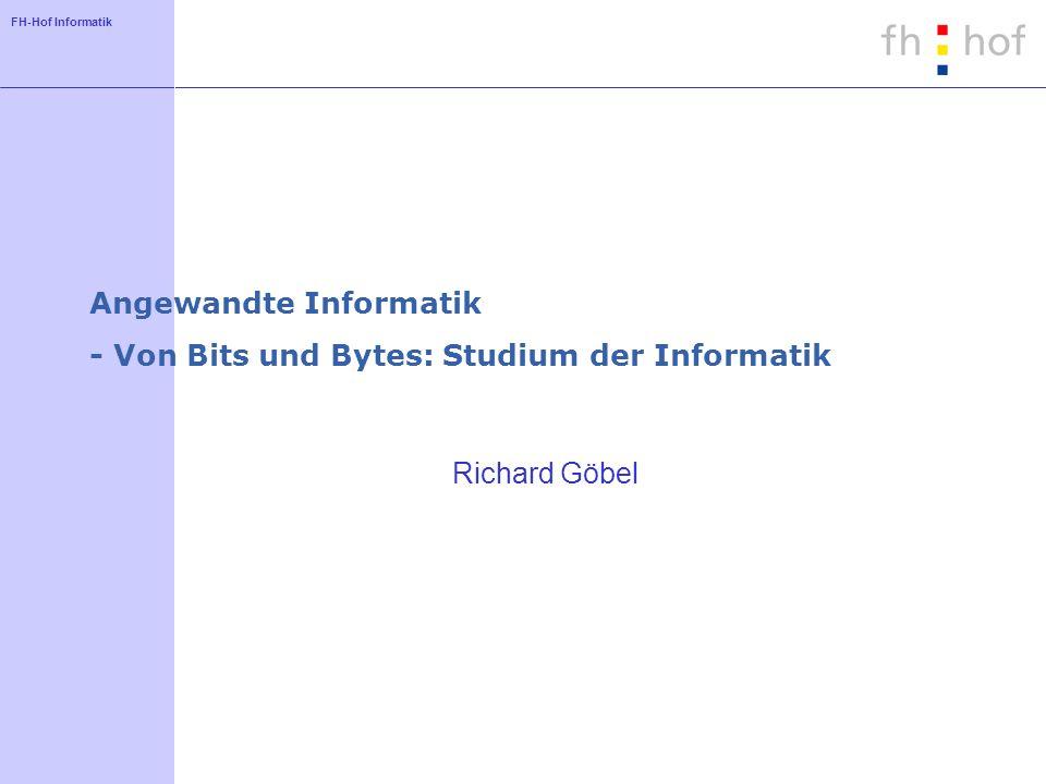 FH-Hof Informatik Angewandte Informatik - Von Bits und Bytes: Studium der Informatik Richard Göbel