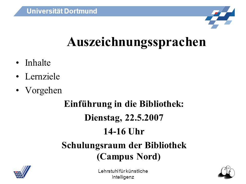 Universität Dortmund Lehrstuhl für künstliche Intelligenz Auszeichnungssprachen Inhalte Lernziele Vorgehen Einführung in die Bibliothek: Dienstag, 22.5.2007 14-16 Uhr Schulungsraum der Bibliothek (Campus Nord)