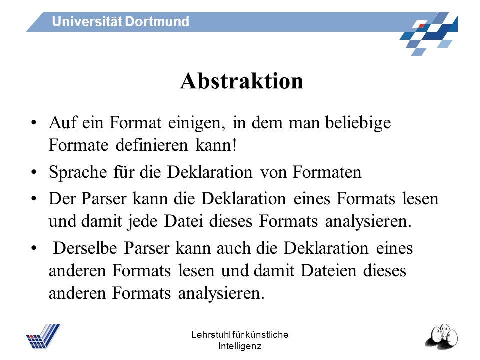 Universität Dortmund Lehrstuhl für künstliche Intelligenz Abstraktion Auf ein Format einigen, in dem man beliebige Formate definieren kann.