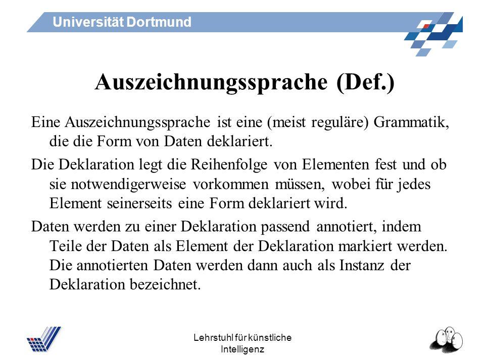 Universität Dortmund Lehrstuhl für künstliche Intelligenz Auszeichnungssprache (Def.) Eine Auszeichnungssprache ist eine (meist reguläre) Grammatik, die die Form von Daten deklariert.