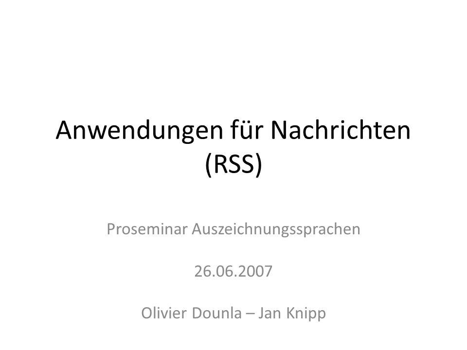 Anwendungen für Nachrichten (RSS) Proseminar Auszeichnungssprachen 26.06.2007 Olivier Dounla – Jan Knipp