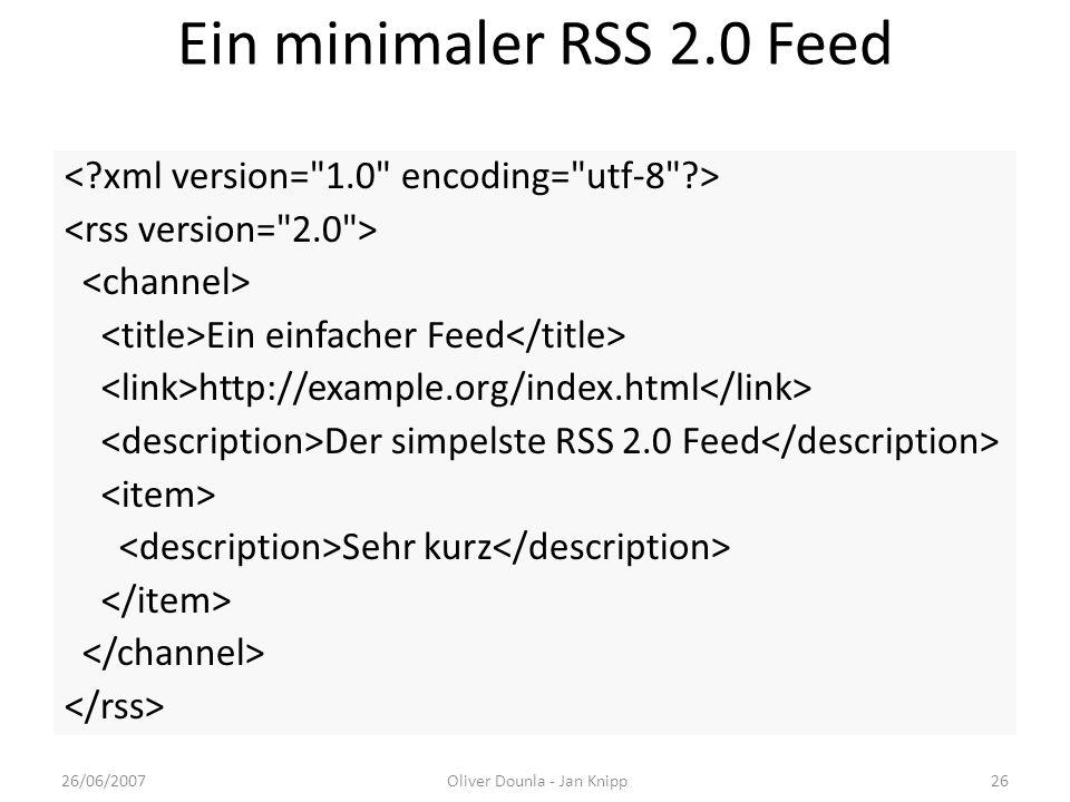 Ein minimaler RSS 2.0 Feed Ein einfacher Feed http://example.org/index.html Der simpelste RSS 2.0 Feed Sehr kurz 26/06/2007Oliver Dounla - Jan Knipp26