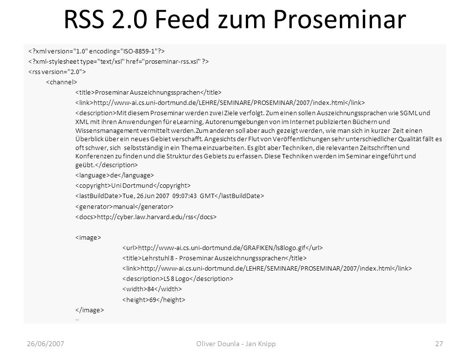 RSS 2.0 Feed zum Proseminar Proseminar Auszeichnungssprachen http://www-ai.cs.uni-dortmund.de/LEHRE/SEMINARE/PROSEMINAR/2007/index.html Mit diesem Pro