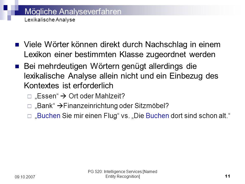 PG 520: Intelligence Services [Named Entity Recognition]12 09.10.2007 Aufteilung des Satzes in seine syntaktischen Elemente (Nomen, Verben, Präpositionen,…) um Kontextinformationen zu gewinnen POS-Tagging (Part-of-Speech-Tagging) POS-Tagger ordnen jedes Wort einer Wortklasse zu POS-Tagger TnT klassifiziert englische Wörter mit 86% und deutsche mit 89% zur richtigen Wortart Disambiguierung (Aufheben von Mehrdeutigkeiten) der Worte durch Einbezug des Kontexts Wichtig: weist auch unbekannten Wortphrasen eine Bedeutung zu anhand von Kontext und Wortform zu Full-Parsing Analyse der kompletten Satzkonstruktionen mit Hilfe eines Parsebaums, der an kontextfreie Grammatiken angelehnt ist Allerdings schlechte Performanz und fehlerbehaftet Wird so gut wie nicht mehr verwendet.