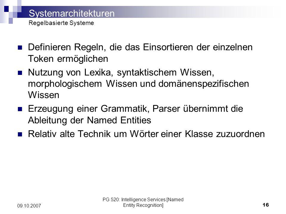 PG 520: Intelligence Services [Named Entity Recognition]17 09.10.2007 Muss von spezialisierten Linguisten entwickelt werden Benötigt nur eine kleine Menge an Trainings- Datensätzen Entwicklung sehr zeitaufwändig, da umfassende Grammatiken konstruiert werden müssen Erweiterung und Anpassung einer umfassenden, komplexen Grammatik an eine neue Domäne ist aufwändig Bessere Performanz gegenüber Lernenden Systemen (Precision & Recall) Systemarchitekturen Regelbasierte Systeme