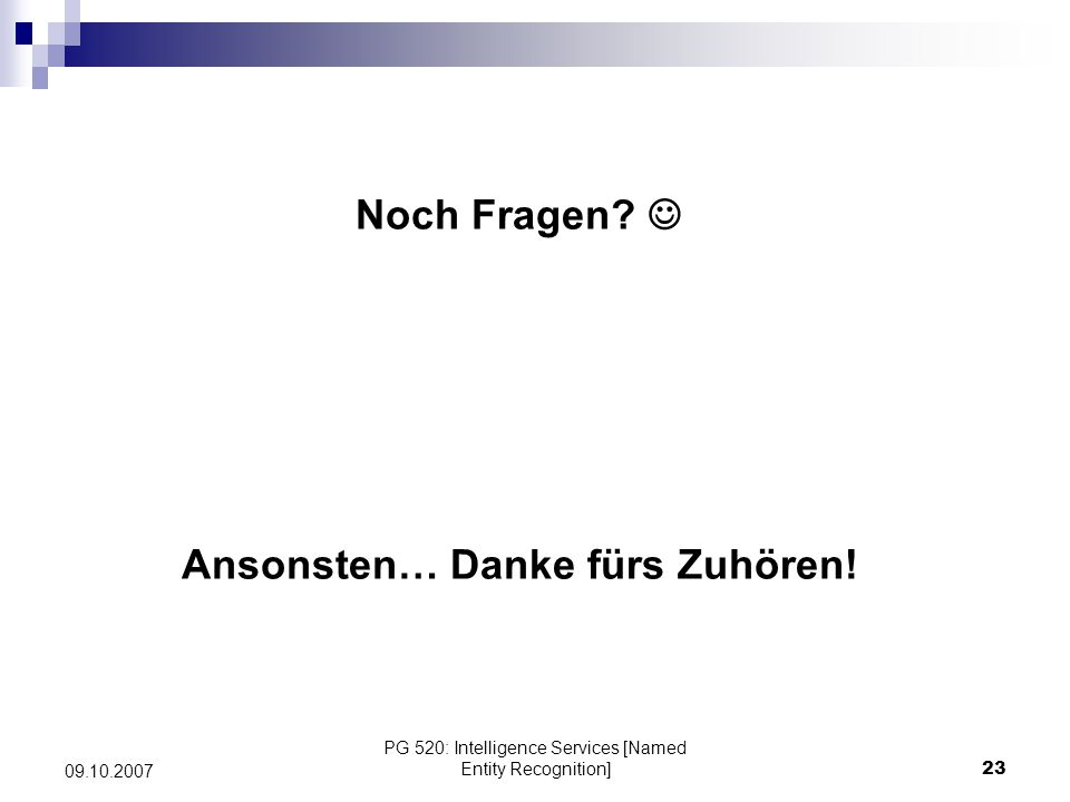 PG 520: Intelligence Services [Named Entity Recognition]23 09.10.2007 Noch Fragen? Ansonsten… Danke fürs Zuhören!