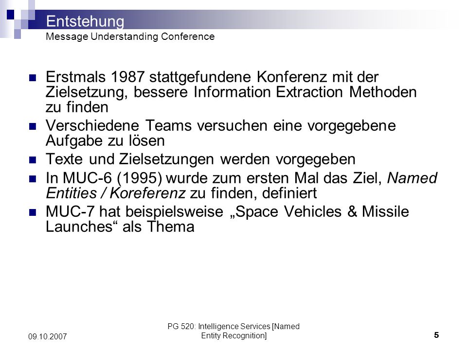 PG 520: Intelligence Services [Named Entity Recognition]5 09.10.2007 Entstehung Message Understanding Conference Erstmals 1987 stattgefundene Konferen