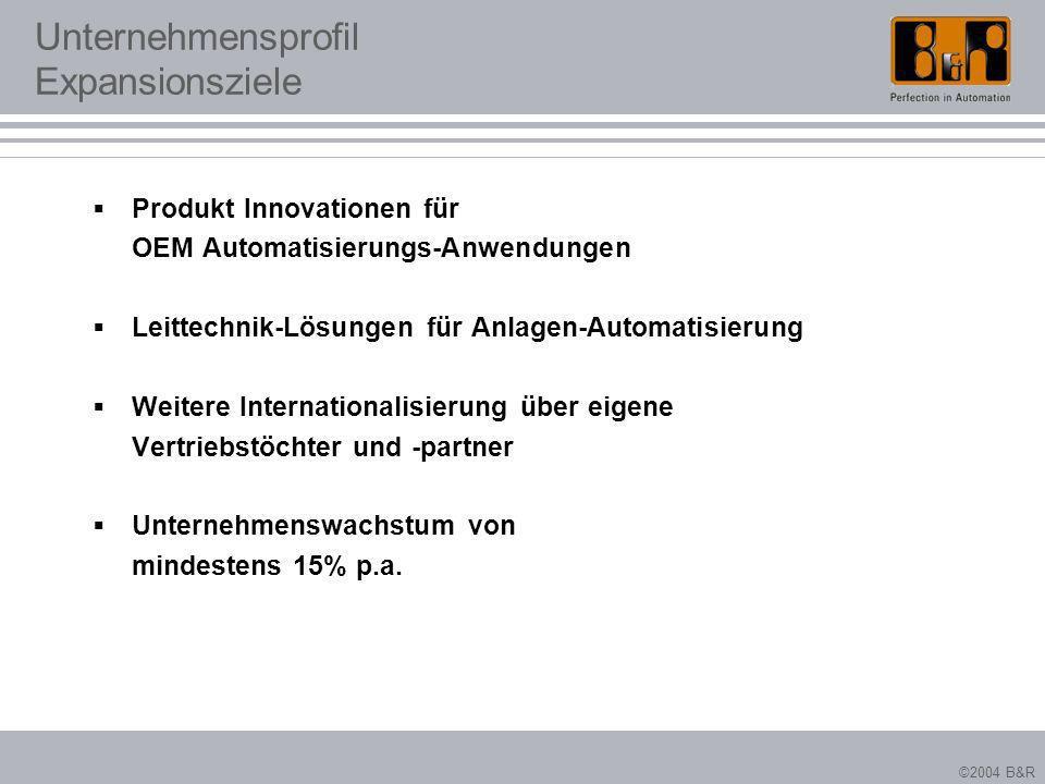 ©2004 B&R Unternehmensprofil Expansionsziele Produkt Innovationen für OEM Automatisierungs-Anwendungen Leittechnik-Lösungen für Anlagen-Automatisierun
