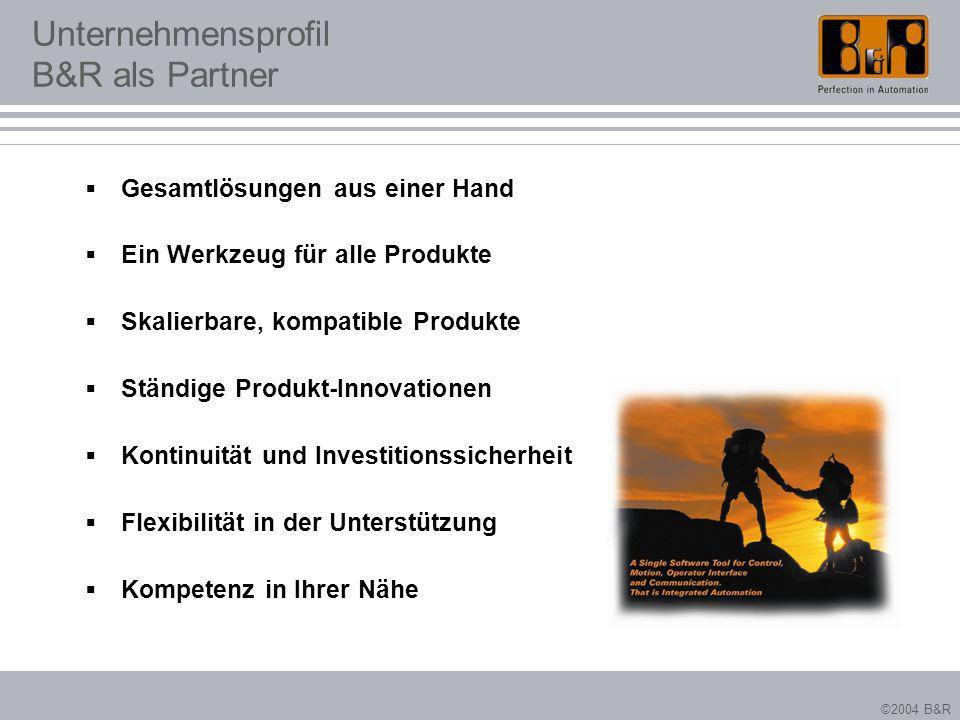 ©2004 B&R Unternehmensprofil B&R als Partner Gesamtlösungen aus einer Hand Ein Werkzeug für alle Produkte Skalierbare, kompatible Produkte Ständige Pr