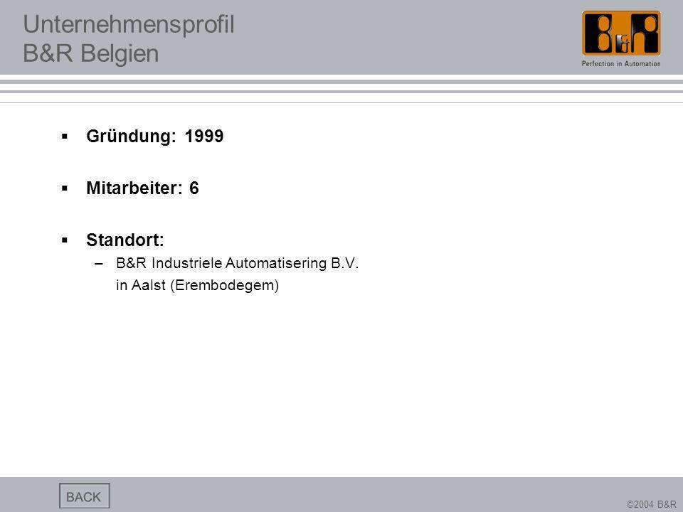 ©2004 B&R Unternehmensprofil B&R Belgien Gründung: 1999 Mitarbeiter: 6 Standort: –B&R Industriele Automatisering B.V. in Aalst (Erembodegem)