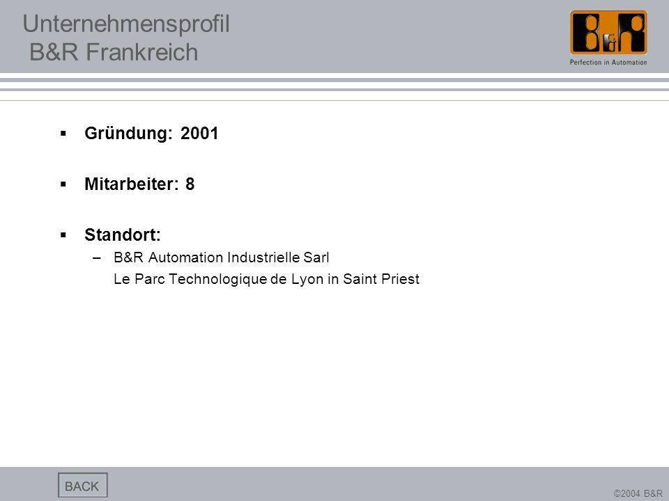 ©2004 B&R Unternehmensprofil B&R Frankreich Gründung: 2001 Mitarbeiter: 8 Standort: –B&R Automation Industrielle Sarl Le Parc Technologique de Lyon in