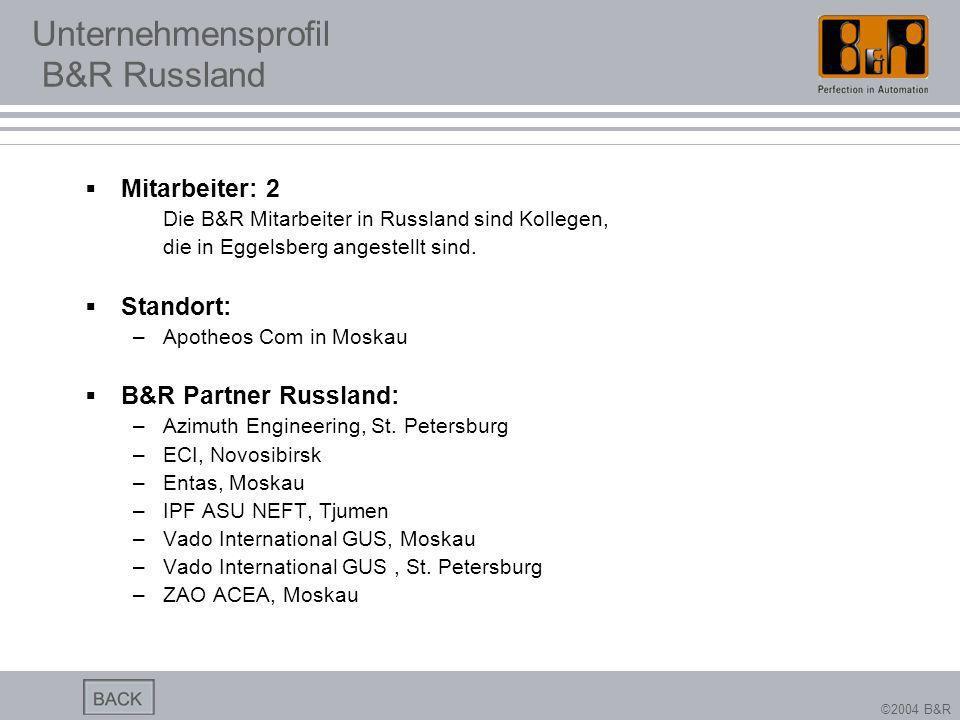 ©2004 B&R Unternehmensprofil B&R Russland Mitarbeiter: 2 Die B&R Mitarbeiter in Russland sind Kollegen, die in Eggelsberg angestellt sind. Standort: –