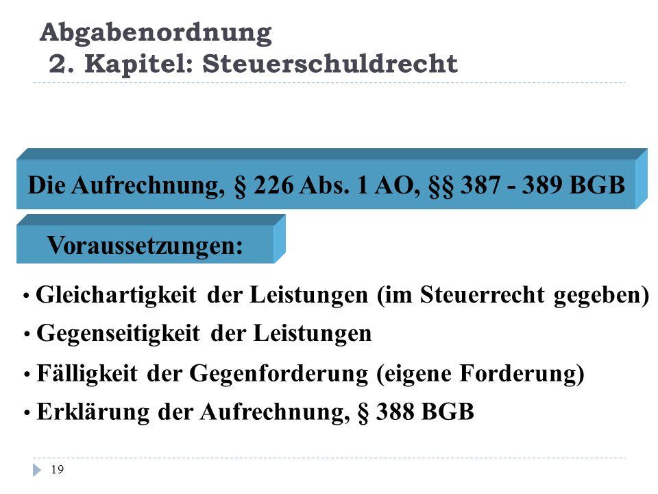 Abgabenordnung 2. Kapitel: Steuerschuldrecht 19 Die Aufrechnung, § 226 Abs. 1 AO, §§ 387 - 389 BGB Voraussetzungen: Gleichartigkeit der Leistungen (im