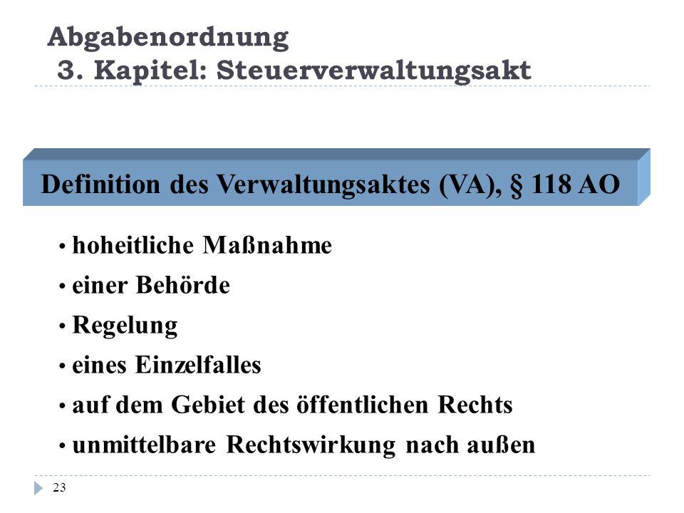 Abgabenordnung 3. Kapitel: Steuerverwaltungsakt 23 Definition des Verwaltungsaktes (VA), § 118 AO hoheitliche Maßnahme einer Behörde Regelung eines Ei