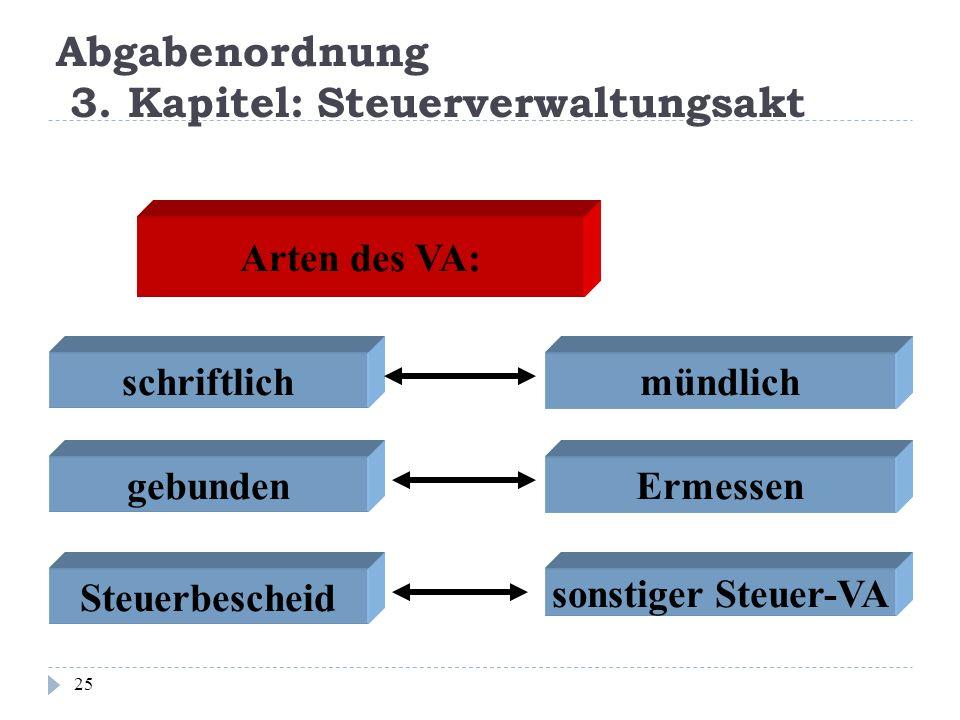 Abgabenordnung 3. Kapitel: Steuerverwaltungsakt 25 Arten des VA: schriftlichmündlich gebundenErmessen Steuerbescheid sonstiger Steuer-VA