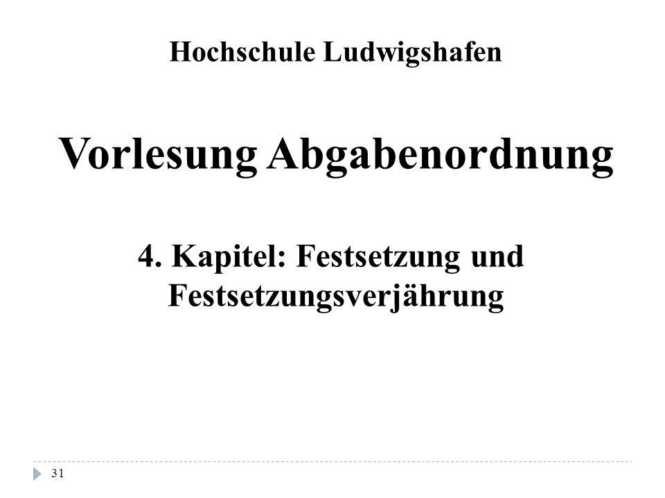 31 Hochschule Ludwigshafen Vorlesung Abgabenordnung 4. Kapitel: Festsetzung und Festsetzungsverjährung
