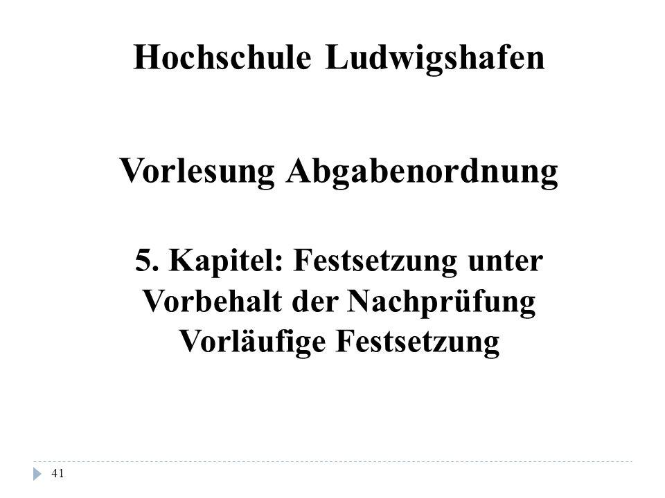 41 Hochschule Ludwigshafen Vorlesung Abgabenordnung 5. Kapitel: Festsetzung unter Vorbehalt der Nachprüfung Vorläufige Festsetzung