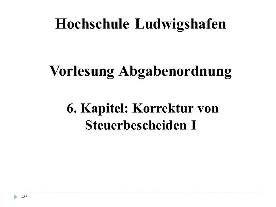 49 Hochschule Ludwigshafen Vorlesung Abgabenordnung 6. Kapitel: Korrektur von Steuerbescheiden I