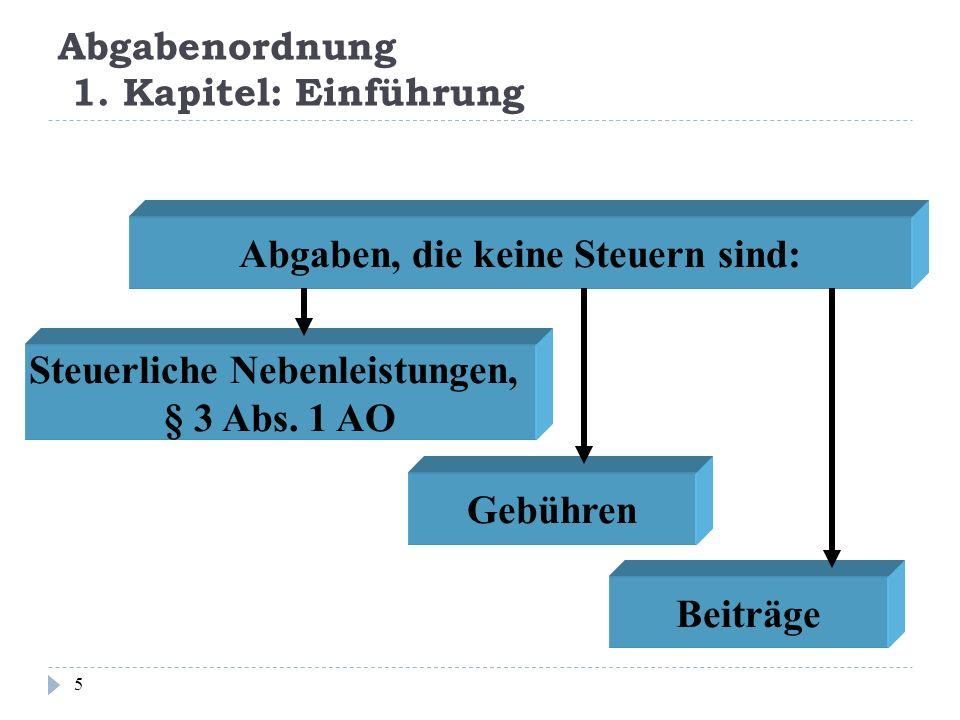 Abgabenordnung 1. Kapitel: Einführung 5 Abgaben, die keine Steuern sind: Steuerliche Nebenleistungen, § 3 Abs. 1 AO Gebühren Beiträge