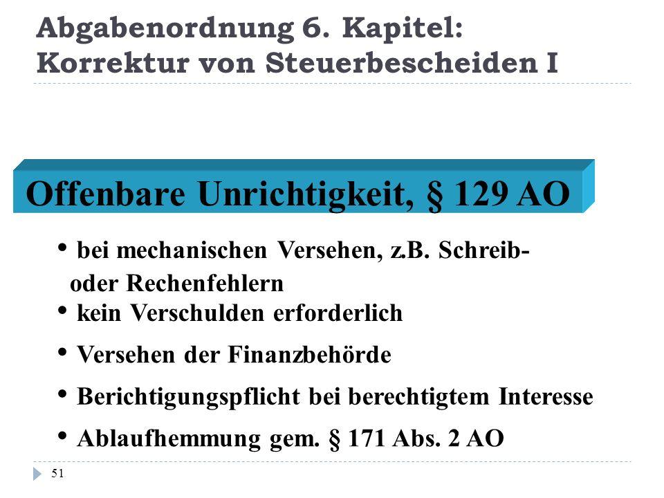 Abgabenordnung 6. Kapitel: Korrektur von Steuerbescheiden I 51 Offenbare Unrichtigkeit, § 129 AO bei mechanischen Versehen, z.B. Schreib- oder Rechenf