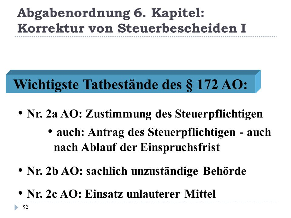 Abgabenordnung 6. Kapitel: Korrektur von Steuerbescheiden I 52 Wichtigste Tatbestände des § 172 AO: Nr. 2b AO: sachlich unzuständige Behörde Nr. 2c AO