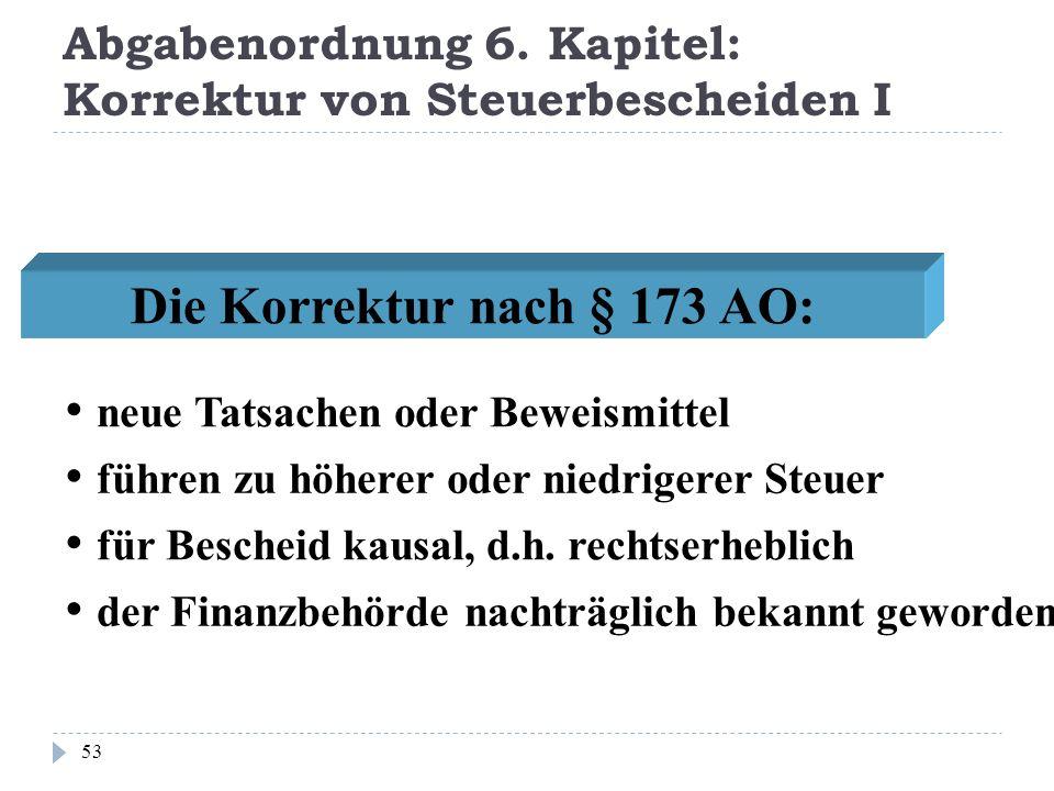 Abgabenordnung 6. Kapitel: Korrektur von Steuerbescheiden I 53 Die Korrektur nach § 173 AO: führen zu höherer oder niedrigerer Steuer für Bescheid kau
