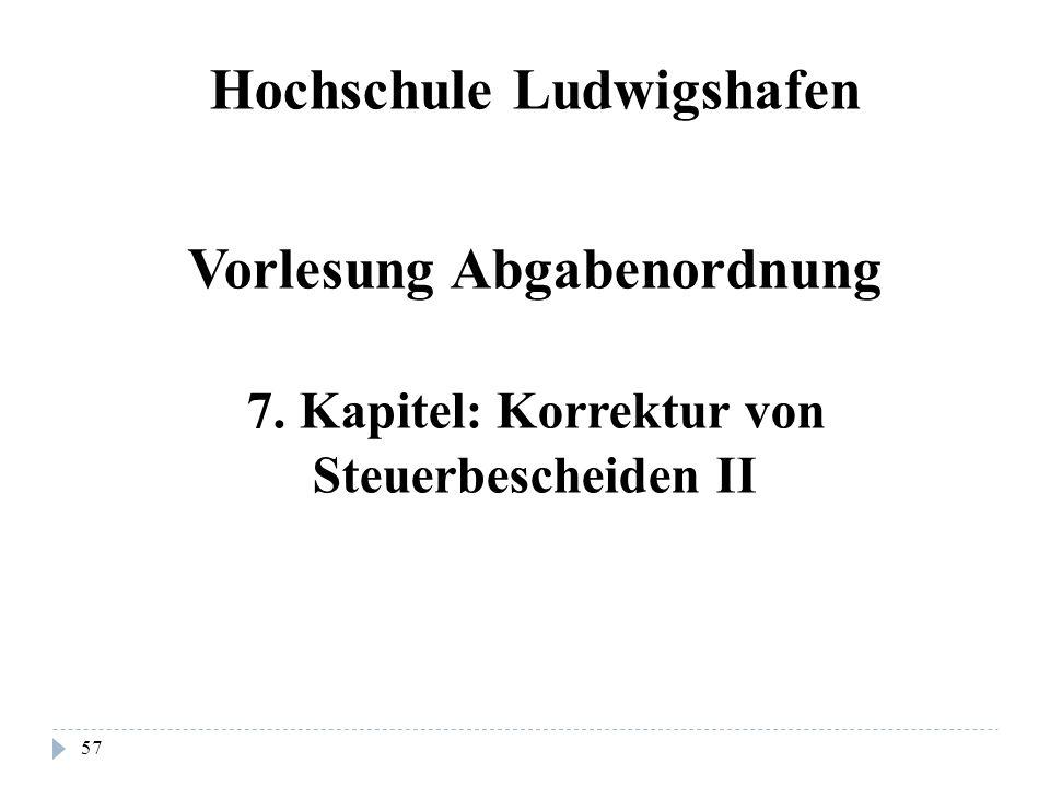 57 Hochschule Ludwigshafen Vorlesung Abgabenordnung 7. Kapitel: Korrektur von Steuerbescheiden II