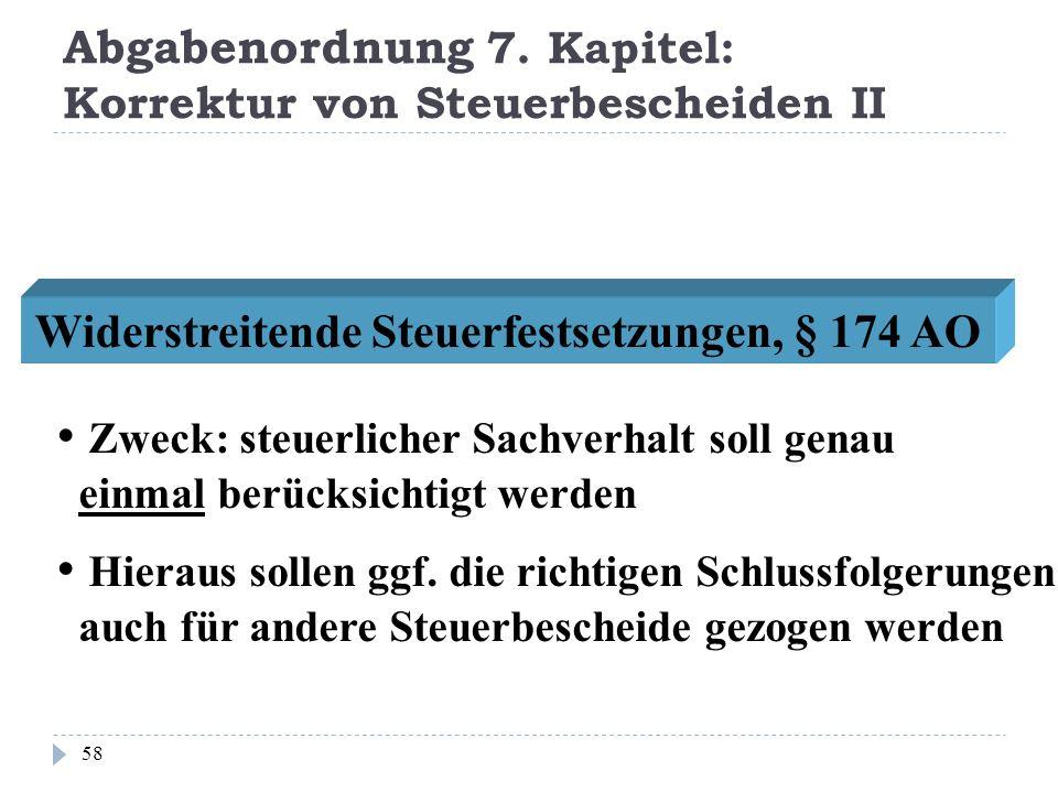 Abgabenordnung 7. Kapitel: Korrektur von Steuerbescheiden II 58 Widerstreitende Steuerfestsetzungen, § 174 AO Zweck: steuerlicher Sachverhalt soll gen