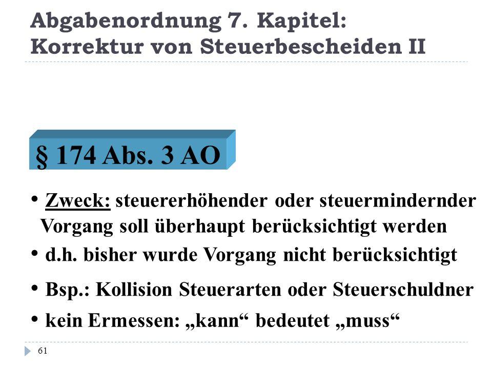 Abgabenordnung 7. Kapitel: Korrektur von Steuerbescheiden II 61 Zweck: steuererhöhender oder steuermindernder Vorgang soll überhaupt berücksichtigt we