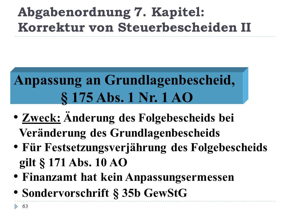 Abgabenordnung 7. Kapitel: Korrektur von Steuerbescheiden II 63 Anpassung an Grundlagenbescheid, § 175 Abs. 1 Nr. 1 AO Zweck: Änderung des Folgebesche
