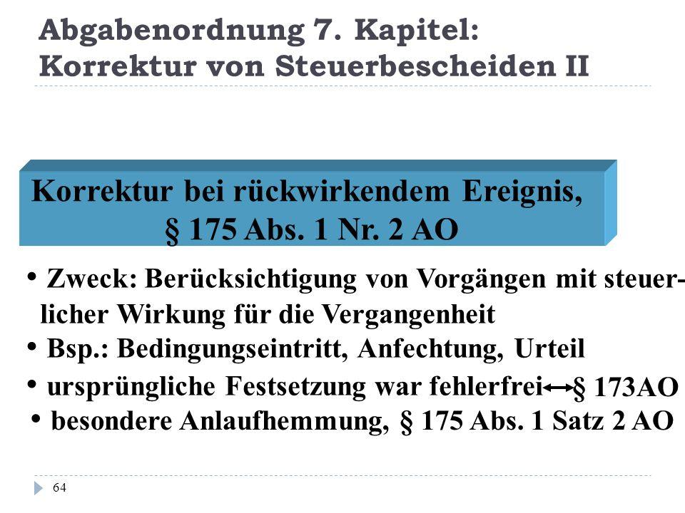 Abgabenordnung 7. Kapitel: Korrektur von Steuerbescheiden II 64 Zweck: Berücksichtigung von Vorgängen mit steuer- licher Wirkung für die Vergangenheit