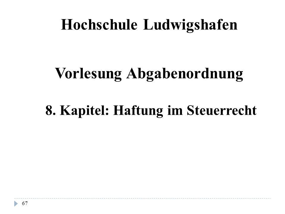 67 Hochschule Ludwigshafen Vorlesung Abgabenordnung 8. Kapitel: Haftung im Steuerrecht