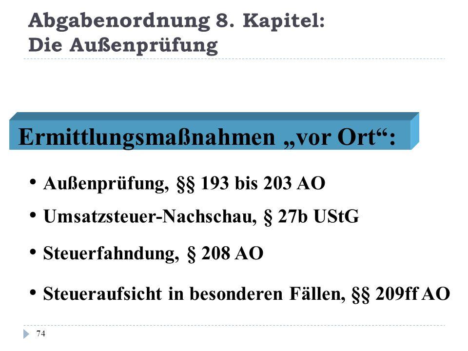 Abgabenordnung 8. Kapitel: Die Außenprüfung 74 Ermittlungsmaßnahmen vor Ort: Außenprüfung, §§ 193 bis 203 AO Umsatzsteuer-Nachschau, § 27b UStG Steuer