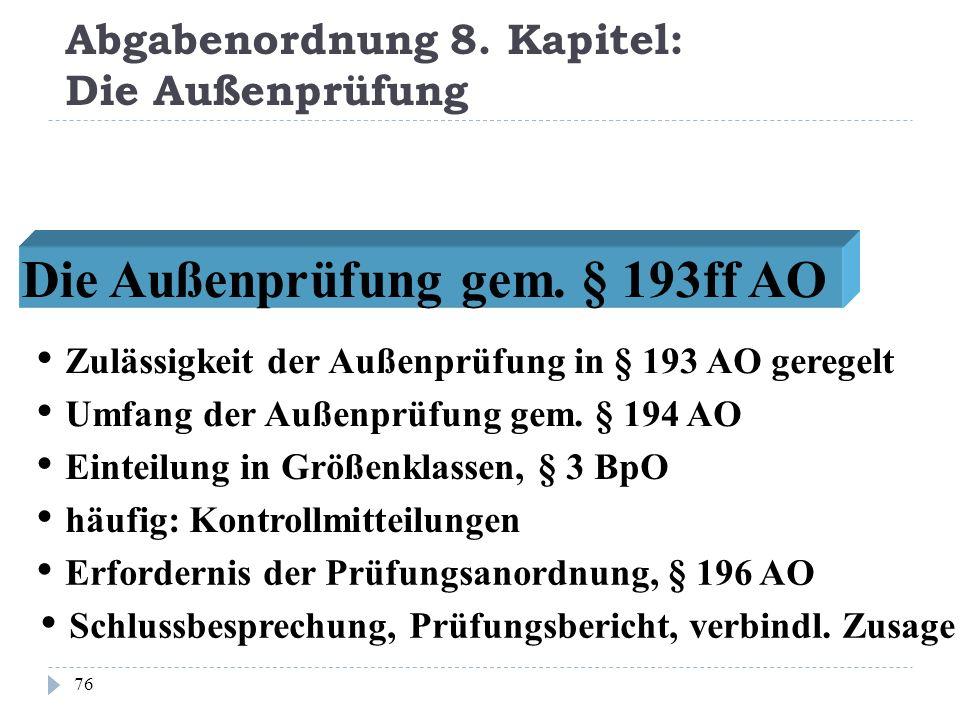 Abgabenordnung 8. Kapitel: Die Außenprüfung 76 Die Außenprüfung gem. § 193ff AO Zulässigkeit der Außenprüfung in § 193 AO geregelt Umfang der Außenprü
